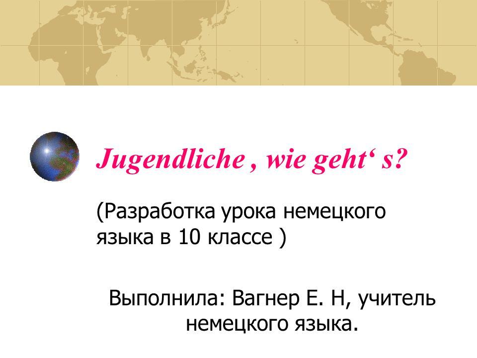 Jugendliche, wie geht' s.(Разработка урока немецкого языка в 10 классе ) Выполнила: Вагнер Е.
