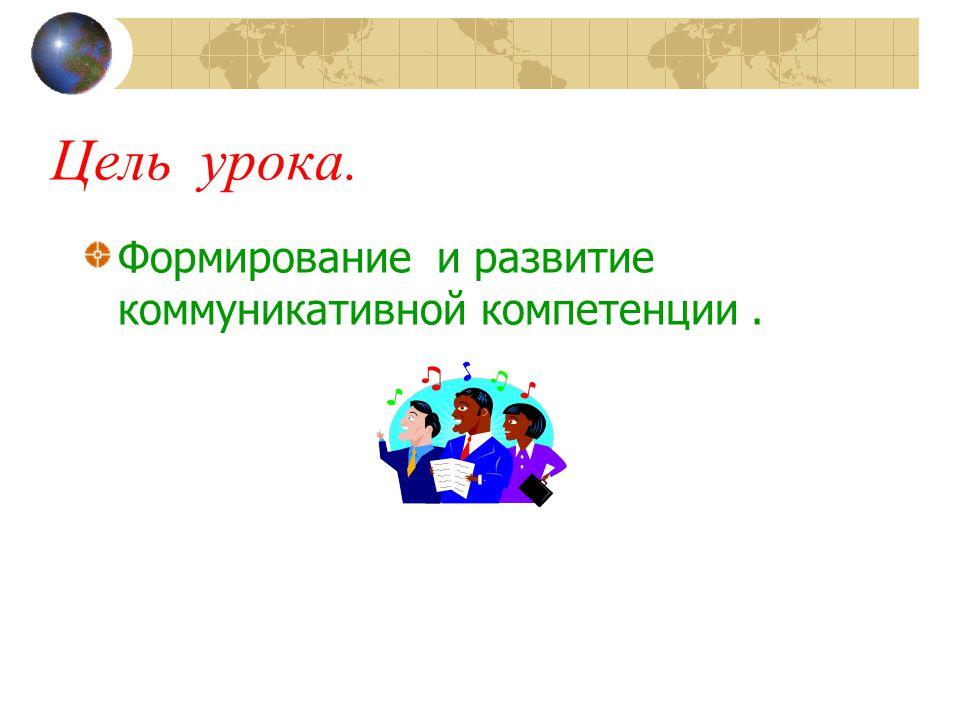 Цель урока. Формирование и развитие коммуникативной компетенции.