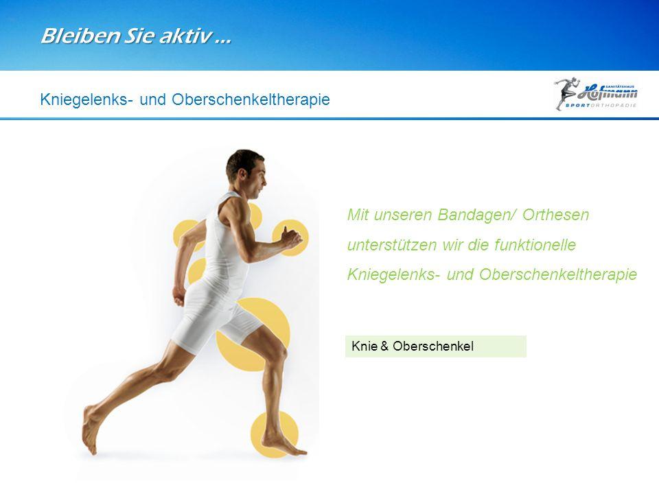 Bleiben Sie aktiv … Knie & Oberschenkel Kniegelenks- und Oberschenkeltherapie Mit unseren Bandagen/ Orthesen unterstützen wir die funktionelle Kniegel