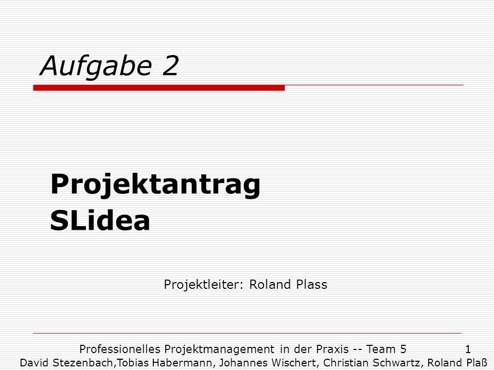 Professionelles Projektmanagement in der Praxis -- Team 51 Aufgabe 2 Projektantrag SLidea Projektleiter: Roland Plass David Stezenbach,Tobias Haberman