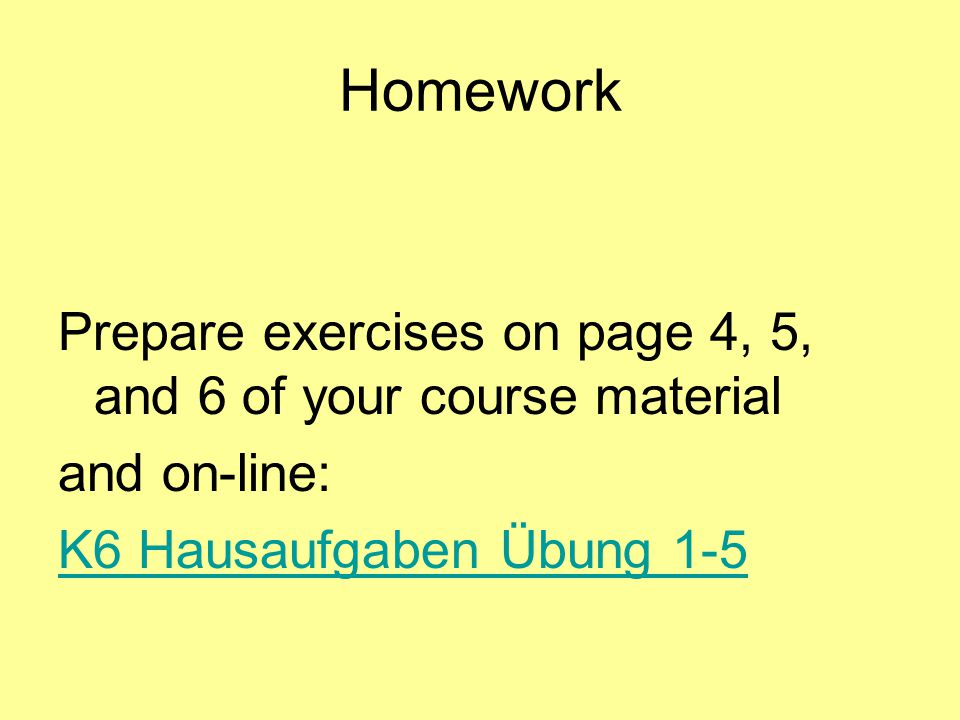 Homework Prepare exercises on page 4, 5, and 6 of your course material and on-line: K6 Hausaufgaben Übung 1-5