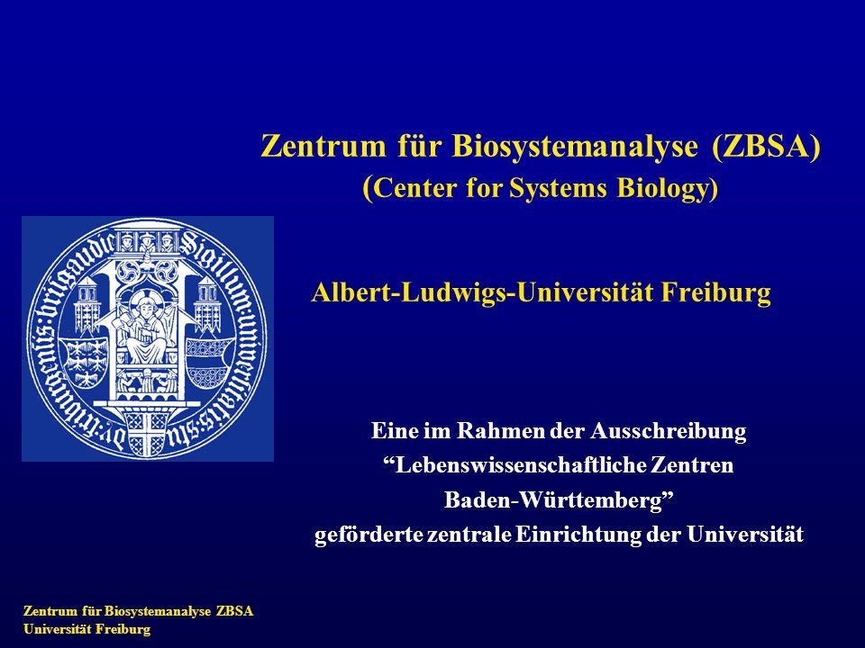 Zentrum für Biosystemanalyse ZBSA Universität Freiburg Zentrum für Biosystemanalyse (ZBSA) ( Center for Systems Biology) Albert-Ludwigs-Universität Freiburg Eine im Rahmen der Ausschreibung Lebenswissenschaftliche Zentren Baden-Württemberg geförderte zentrale Einrichtung der Universität