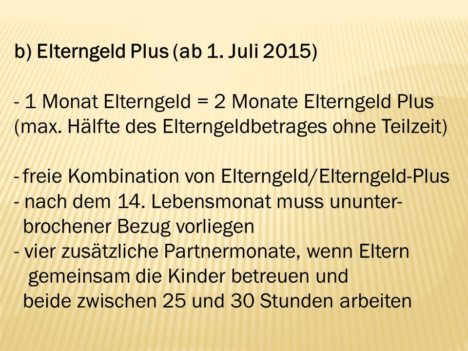 b) Elterngeld Plus (ab 1. Juli 2015) - 1 Monat Elterngeld = 2 Monate Elterngeld Plus (max. Hälfte des Elterngeldbetrages ohne Teilzeit) -freie Kombina