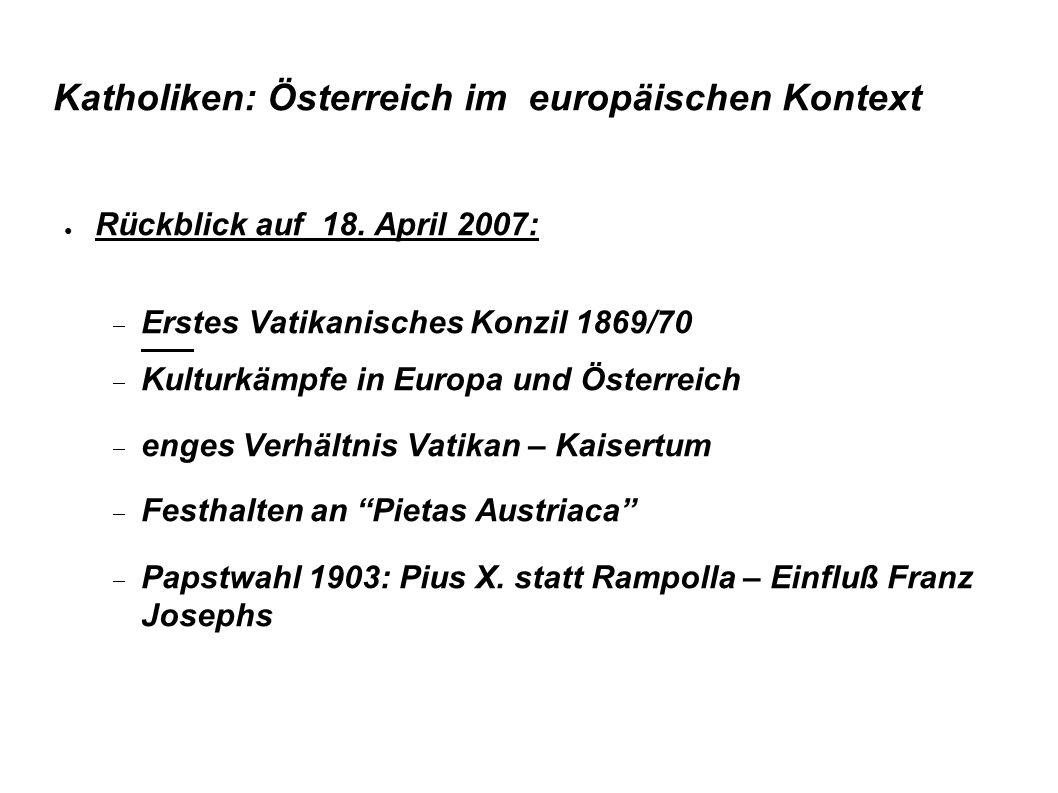 Katholiken: Österreich im europäischen Kontext ● Rückblick auf 18. April 2007:  Erstes Vatikanisches Konzil 1869/70  Kulturkämpfe in Europa und Öste