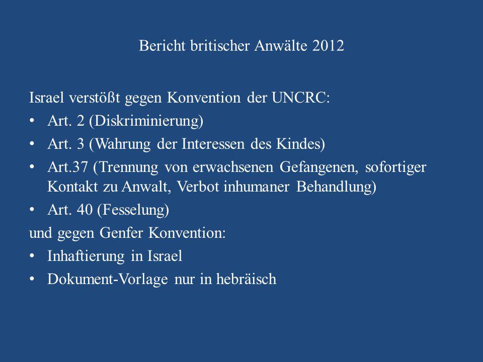Bericht britischer Anwälte 2012 Israel verstößt gegen Konvention der UNCRC: Art. 2 (Diskriminierung) Art. 3 (Wahrung der Interessen des Kindes) Art.37