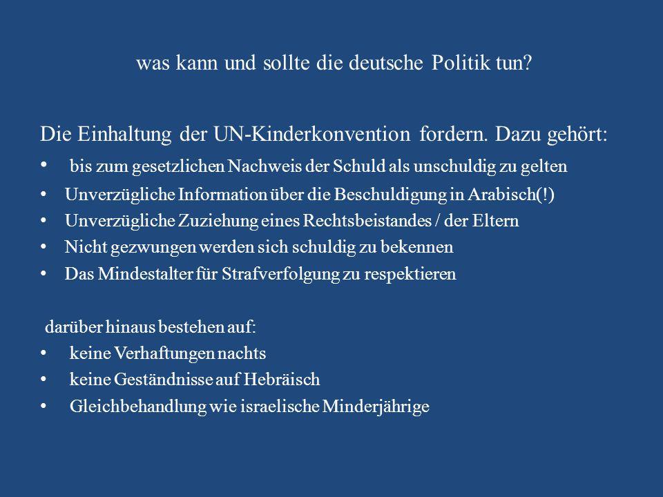 was kann und sollte die deutsche Politik tun? Die Einhaltung der UN-Kinderkonvention fordern. Dazu gehört: bis zum gesetzlichen Nachweis der Schuld al