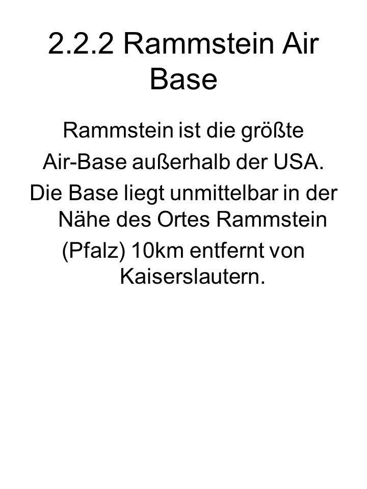 2.2.2 Rammstein Air Base Rammstein ist die größte Air-Base außerhalb der USA. Die Base liegt unmittelbar in der Nähe des Ortes Rammstein (Pfalz) 10km