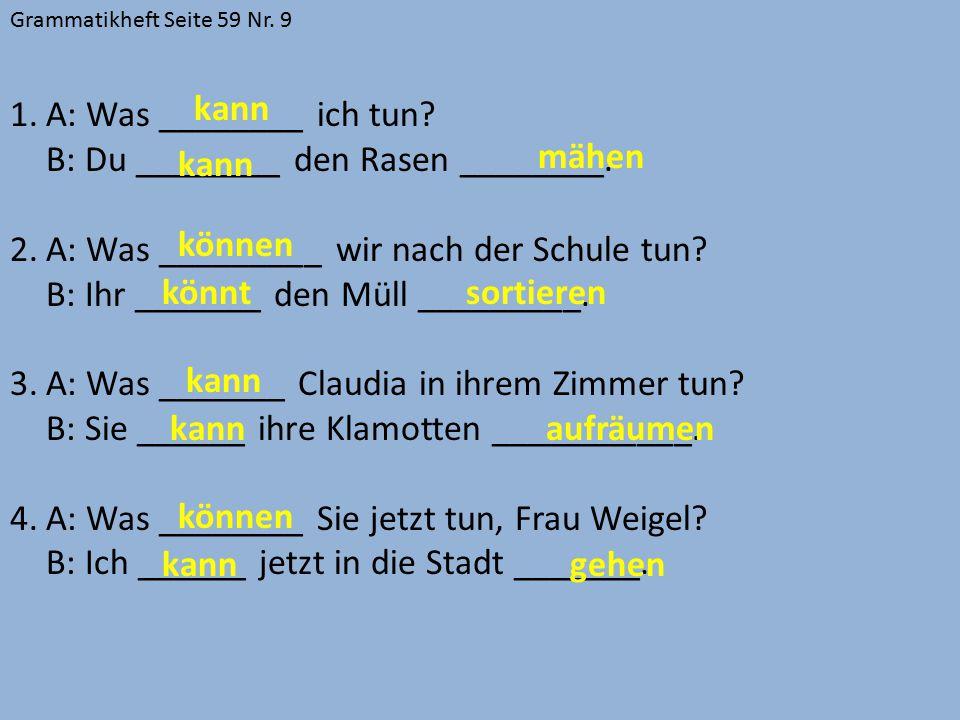Grammatikheft Seite 59 Nr. 9 1.A: Was ________ ich tun? B: Du ________ den Rasen ________. 2.A: Was _________ wir nach der Schule tun? B: Ihr _______