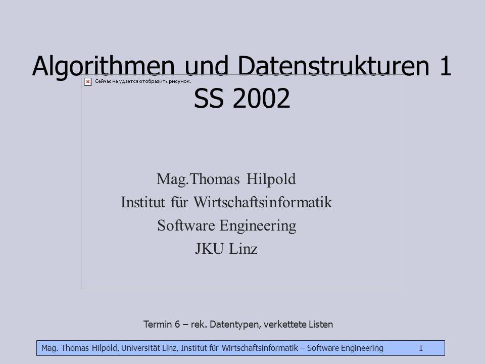 Mag. Thomas Hilpold, Universität Linz, Institut für Wirtschaftsinformatik – Software Engineering 1 Algorithmen und Datenstrukturen 1 SS 2002 Mag.Thoma