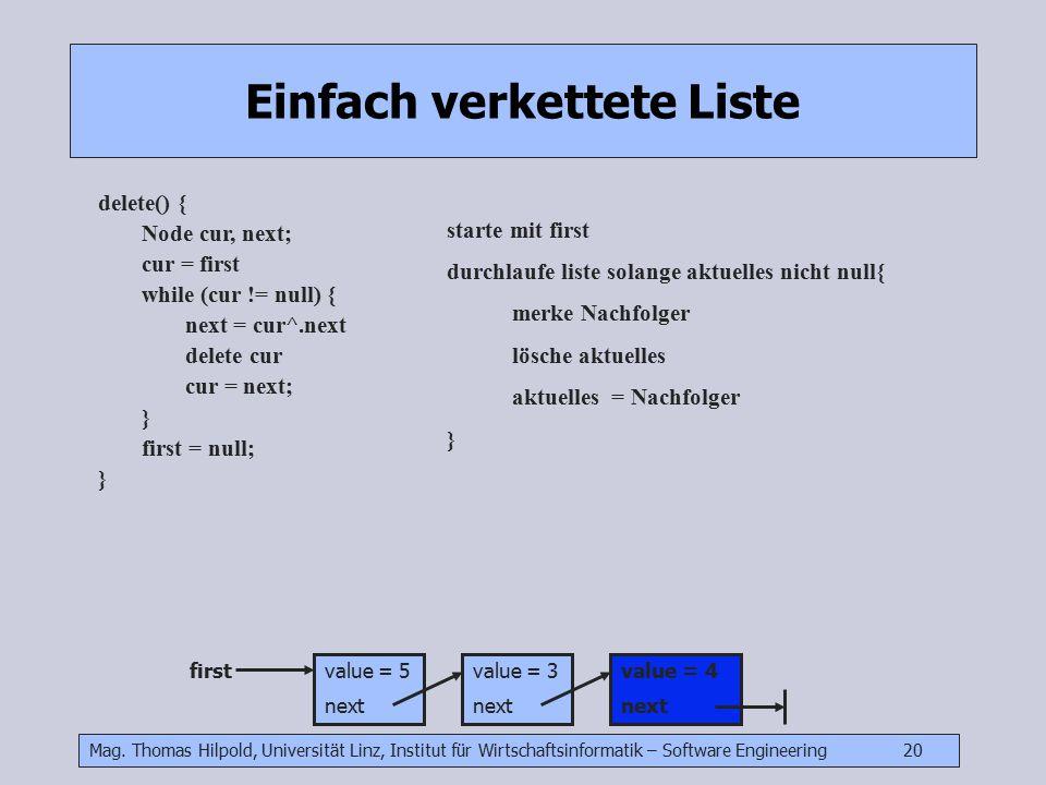 Mag. Thomas Hilpold, Universität Linz, Institut für Wirtschaftsinformatik – Software Engineering 20 Einfach verkettete Liste delete() { Node cur, next