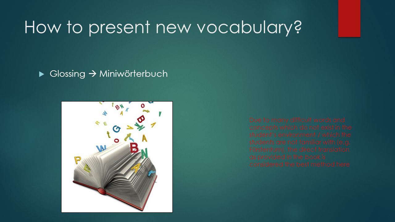 How to present new vocabulary?  Glossing  Miniwörterbuch Due to many difficult words and concepts which do not exist in the student's environment /