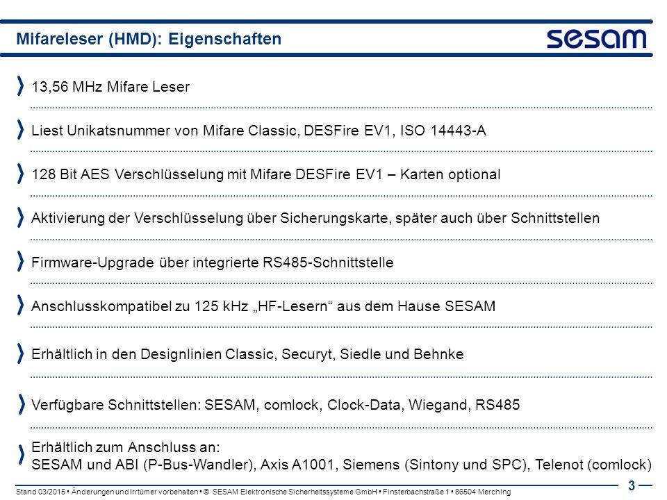"""Mifareleser (HMD): Eigenschaften 13,56 MHz Mifare Leser 3 Liest Unikatsnummer von Mifare Classic, DESFire EV1, ISO 14443-A 128 Bit AES Verschlüsselung mit Mifare DESFire EV1 – Karten optional Aktivierung der Verschlüsselung über Sicherungskarte, später auch über Schnittstellen Firmware-Upgrade über integrierte RS485-Schnittstelle Anschlusskompatibel zu 125 kHz """"HF-Lesern aus dem Hause SESAM Verfügbare Schnittstellen: SESAM, comlock, Clock-Data, Wiegand, RS485 Stand 03/2015 Änderungen und Irrtümer vorbehalten © SESAM Elektronische Sicherheitssysteme GmbH Finsterbachstraße 1 86504 Merching Erhältlich in den Designlinien Classic, Securyt, Siedle und Behnke Erhältlich zum Anschluss an: SESAM und ABI (P-Bus-Wandler), Axis A1001, Siemens (Sintony und SPC), Telenot (comlock)"""