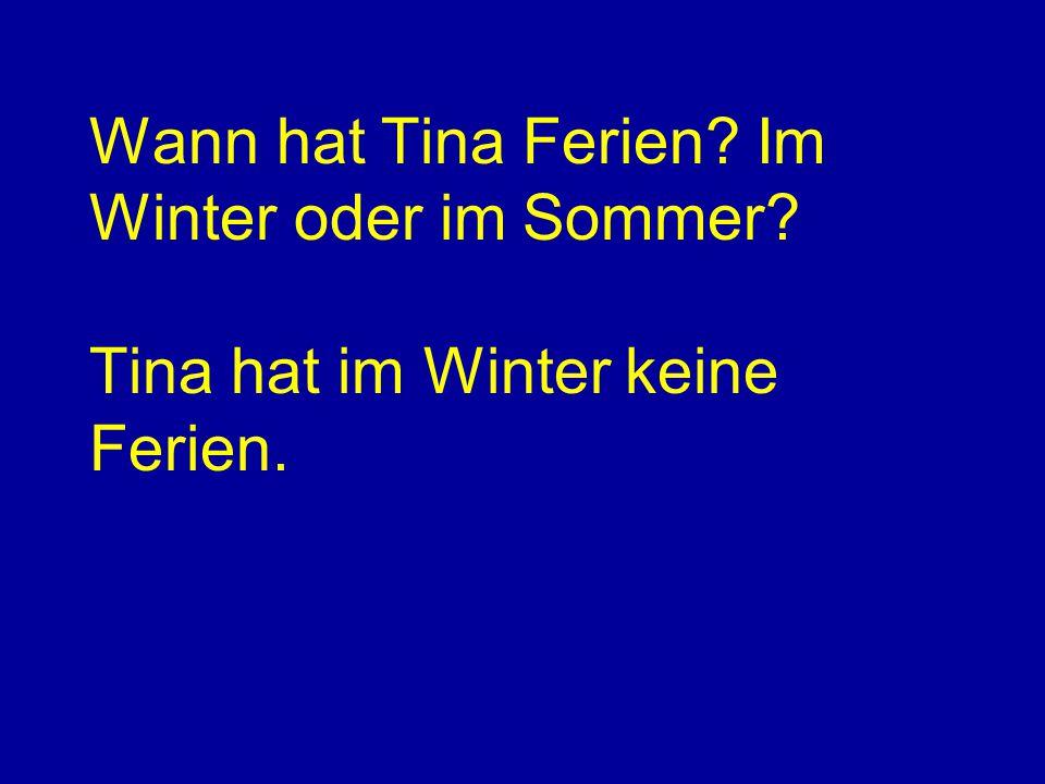 Wann hat Tina Ferien? Im Winter oder im Sommer? Tina hat im Winter keine Ferien.
