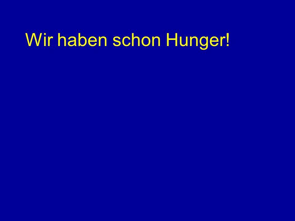 Wir haben schon Hunger!