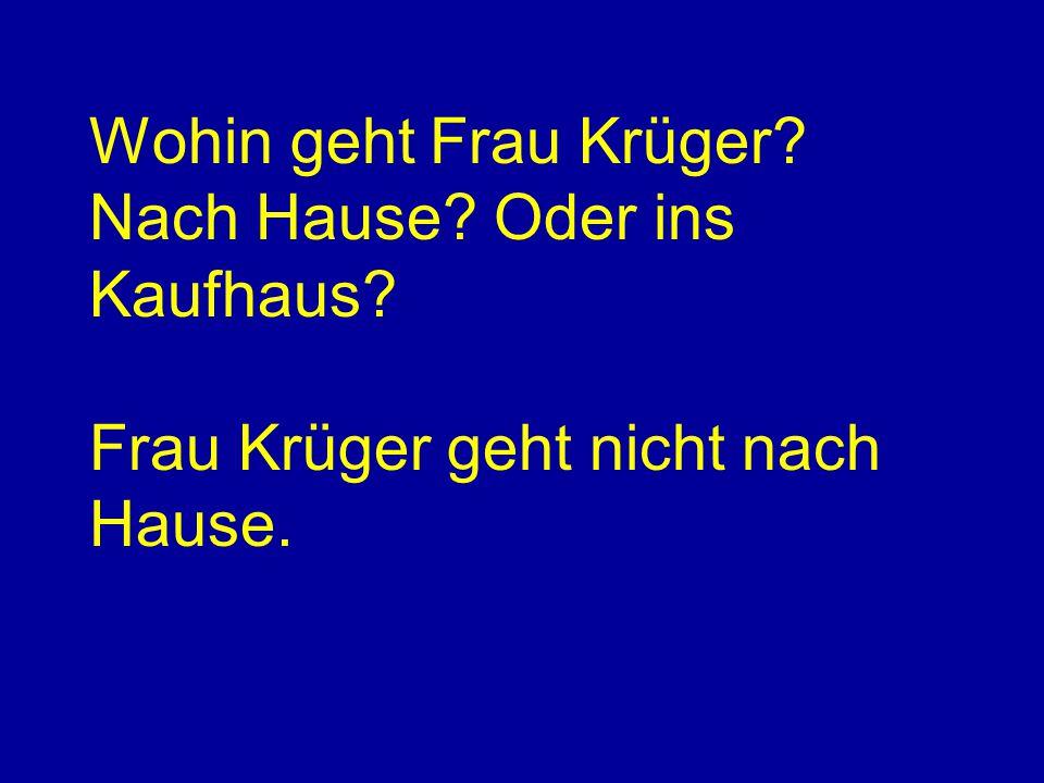 Wohin geht Frau Krüger? Nach Hause? Oder ins Kaufhaus? Frau Krüger geht nicht nach Hause.