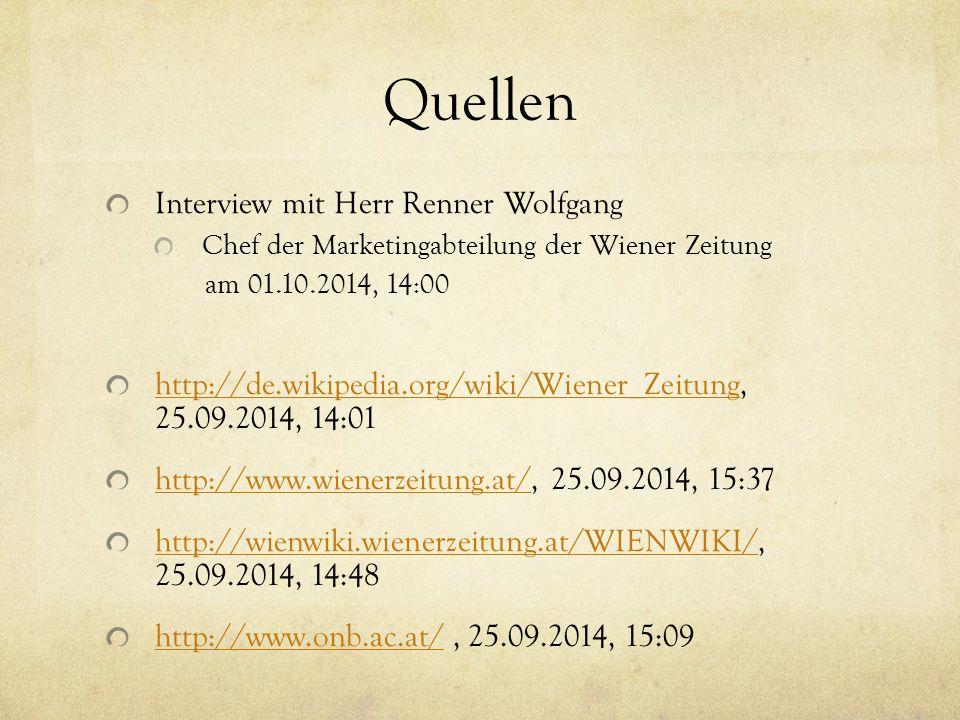 Quellen Interview mit Herr Renner Wolfgang Chef der Marketingabteilung der Wiener Zeitung am 01.10.2014, 14:00 http://de.wikipedia.org/wiki/Wiener_Zeitunghttp://de.wikipedia.org/wiki/Wiener_Zeitung, 25.09.2014, 14:01 http://www.wienerzeitung.at/http://www.wienerzeitung.at/, 25.09.2014, 15:37 http://wienwiki.wienerzeitung.at/WIENWIKI/http://wienwiki.wienerzeitung.at/WIENWIKI/, 25.09.2014, 14:48 http://www.onb.ac.at/http://www.onb.ac.at/, 25.09.2014, 15:09