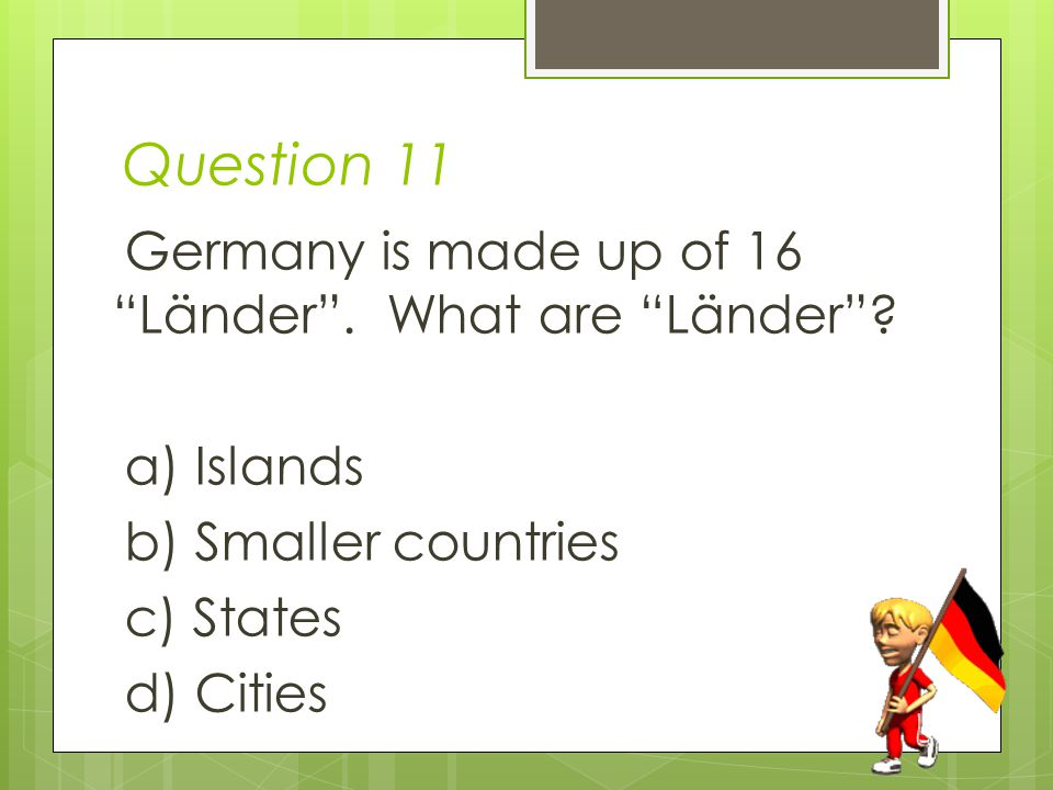 Question 11 Germany is made up of 16 Länder .What are Länder .