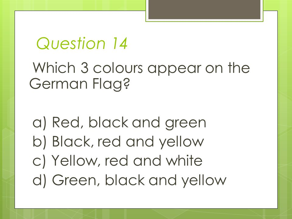 Question 14 Which 3 colours appear on the German Flag.