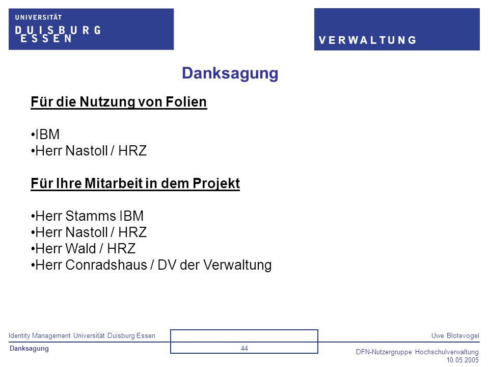 Identity Management Universität Duisburg EssenUwe Blotevogel V E R W A L T U N G DFN-Nutzergruppe Hochschulverwaltung 10.05.2005 44 Danksagung Für die