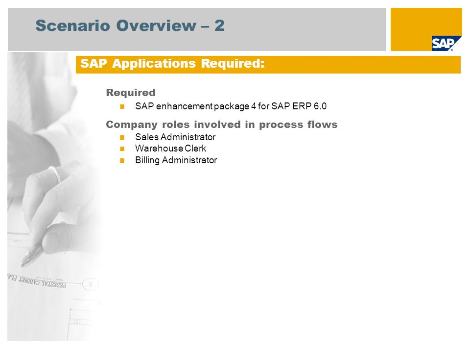 Scenario Overview – 2 Required SAP enhancement package 4 for SAP ERP 6.0 Company roles involved in process flows Sales Administrator Warehouse Clerk Billing Administrator SAP Applications Required: