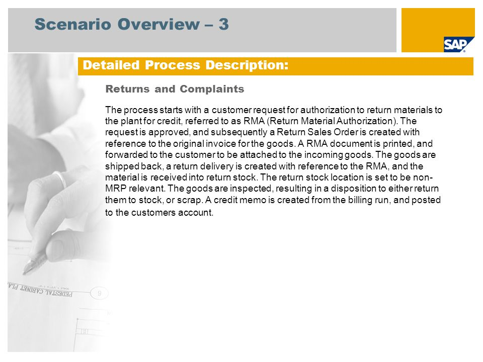 Sales Administra- tor Warehouse Clerk Process Flow Diagram Returns and Complaints Event Accounts Receivable Accountant RMA Product Arrived at Dock Inventory COGS COGS = Cost of Goods Sold, RMA = Return Material Authorization, GR = Goods Receipt, QA = Quality Assurance Customer Needs to Return Product Return Confirmation Create Return Order Accounts Receivable (157) Sales Order Processing: Sale from Stock (109) Billing Document (Optional) Return to Vendor (136) (Optional) Stock Usage Blocking and Scrapping (131) (Optional) Rework Processing (Stock- Manuf.