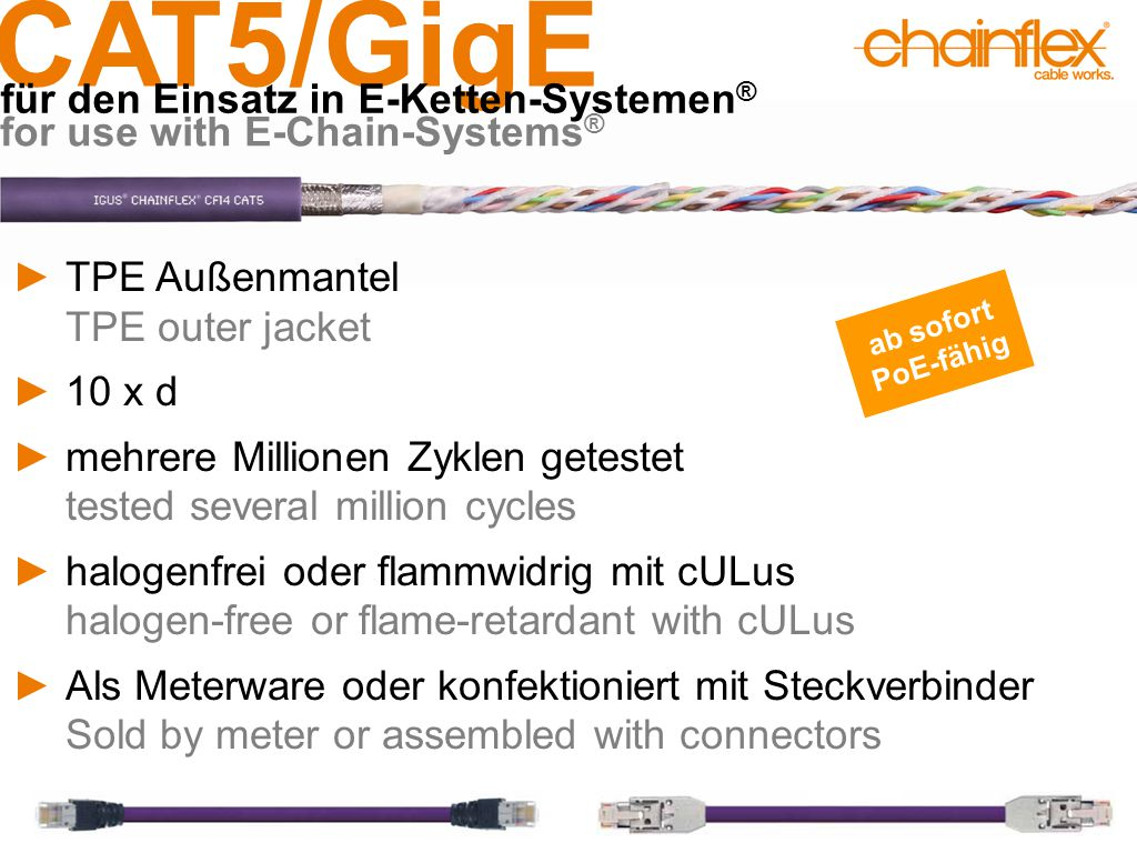 CAT5/GigE für den Einsatz in E-Ketten-Systemen ® for use with E-Chain-Systems ® ►TPE Außenmantel TPE outer jacket ►10 x d ►mehrere Millionen Zyklen getestet tested several million cycles ►halogenfrei oder flammwidrig mit cULus halogen-free or flame-retardant with cULus ►Als Meterware oder konfektioniert mit Steckverbinder Sold by meter or assembled with connectors ab sofort PoE-fähig