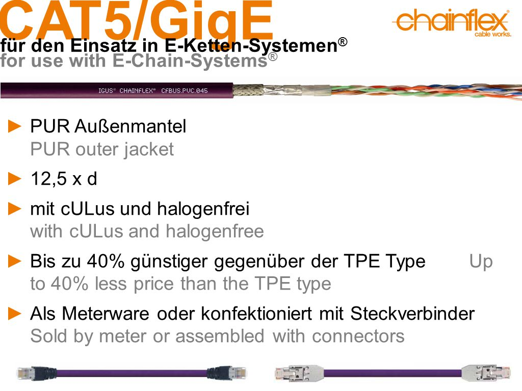 CAT5/GigE für den Einsatz in E-Ketten-Systemen ® for use with E-Chain-Systems ® ►PUR Außenmantel PUR outer jacket ►12,5 x d ►mit cULus und halogenfrei with cULus and halogenfree ►Bis zu 40% günstiger gegenüber der TPE Type Up to 40% less price than the TPE type ►Als Meterware oder konfektioniert mit Steckverbinder Sold by meter or assembled with connectors