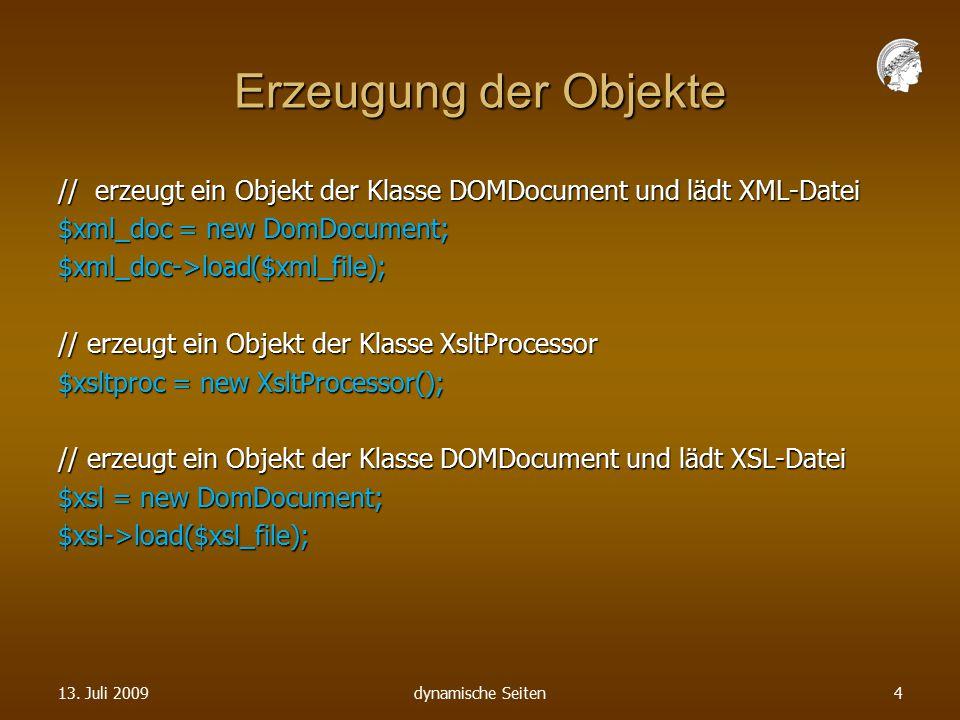Erzeugung der Objekte // erzeugt ein Objekt der Klasse DOMDocument und lädt XML-Datei $xml_doc = new DomDocument; $xml_doc->load($xml_file); // erzeugt ein Objekt der Klasse XsltProcessor $xsltproc = new XsltProcessor(); // erzeugt ein Objekt der Klasse DOMDocument und lädt XSL-Datei $xsl = new DomDocument; $xsl->load($xsl_file); 13.