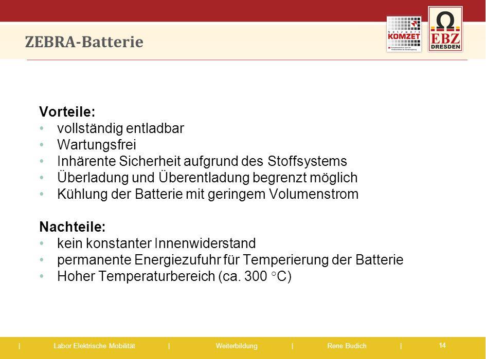 | Labor Elektrische Mobilität |Weiterbildung | Rene Budich | ZEBRA-Batterie 14 Vorteile: vollständig entladbar Wartungsfrei Inhärente Sicherheit aufgr