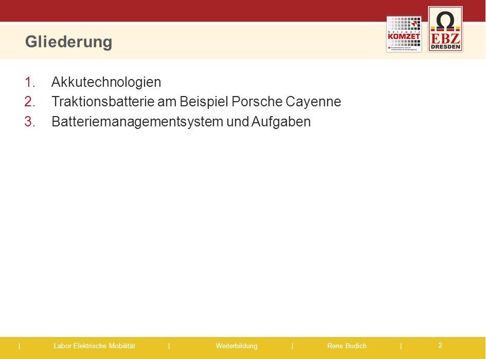 | Labor Elektrische Mobilität |Weiterbildung | Rene Budich | Gliederung 1. Akkutechnologien 2. Traktionsbatterie am Beispiel Porsche Cayenne 3. Batter