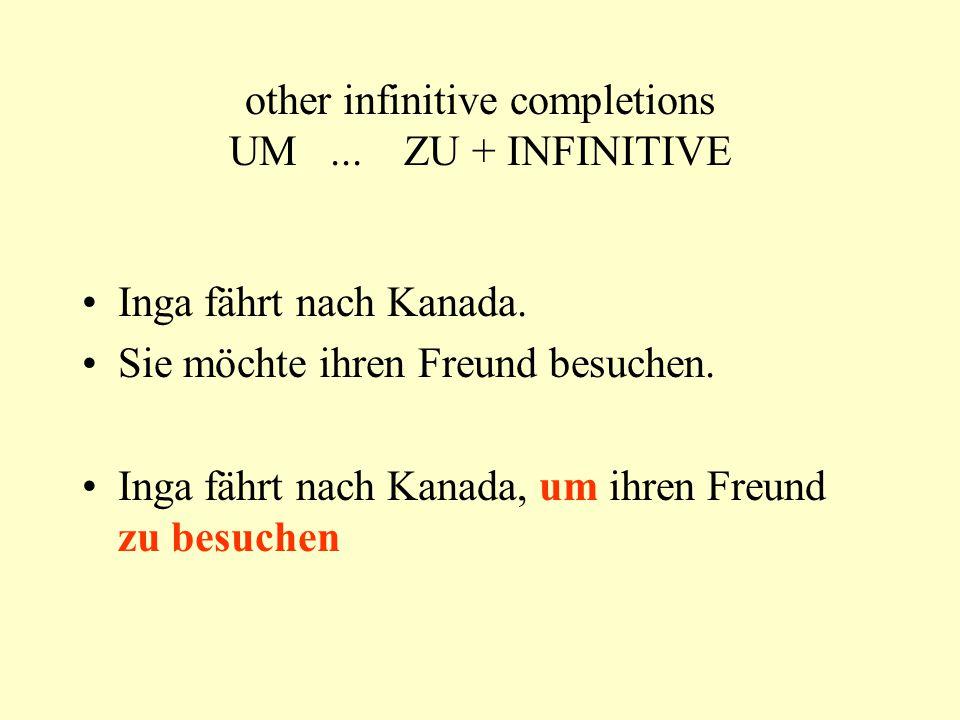 other infinitive completions UM... ZU + INFINITIVE Inga fährt nach Kanada. Sie möchte ihren Freund besuchen. Inga fährt nach Kanada, um ihren Freund z