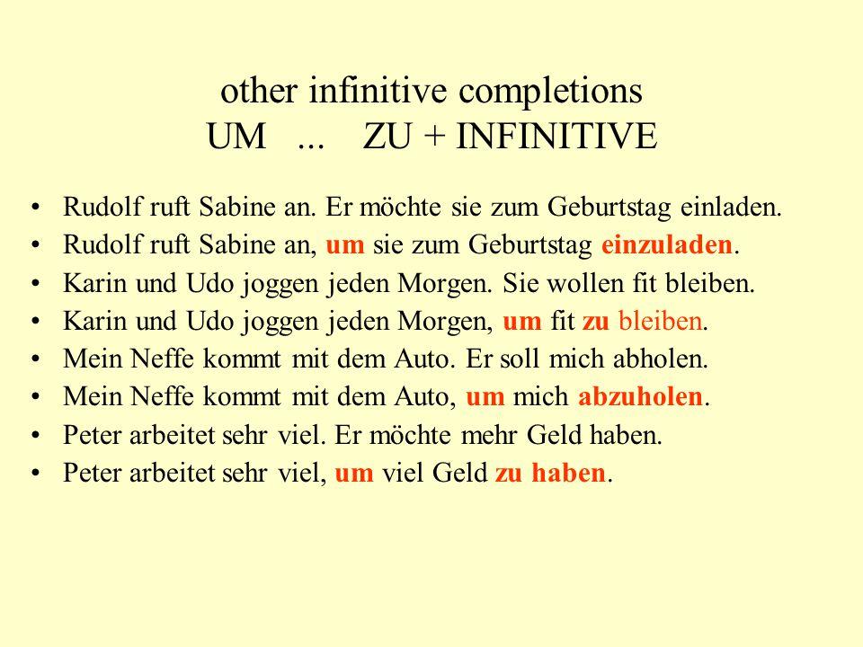other infinitive completions UM... ZU + INFINITIVE Rudolf ruft Sabine an. Er möchte sie zum Geburtstag einladen. Rudolf ruft Sabine an, um sie zum Geb