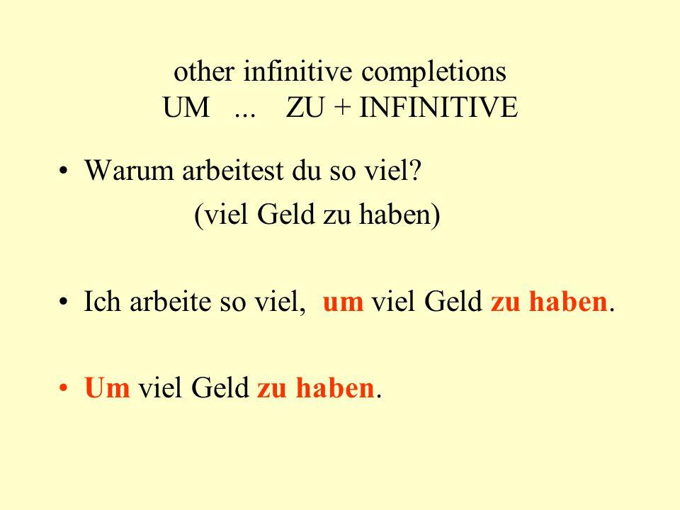 other infinitive completions UM... ZU + INFINITIVE Warum arbeitest du so viel? (viel Geld zu haben) Ich arbeite so viel, um viel Geld zu haben. Um vie