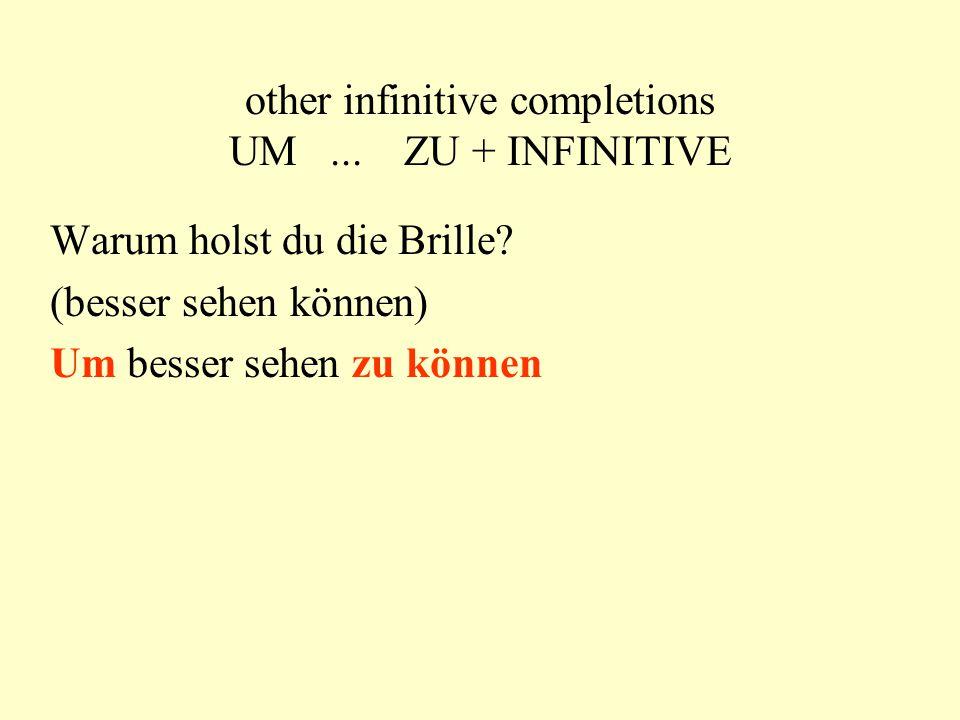 other infinitive completions UM... ZU + INFINITIVE Warum holst du die Brille? (besser sehen können) Um besser sehen zu können