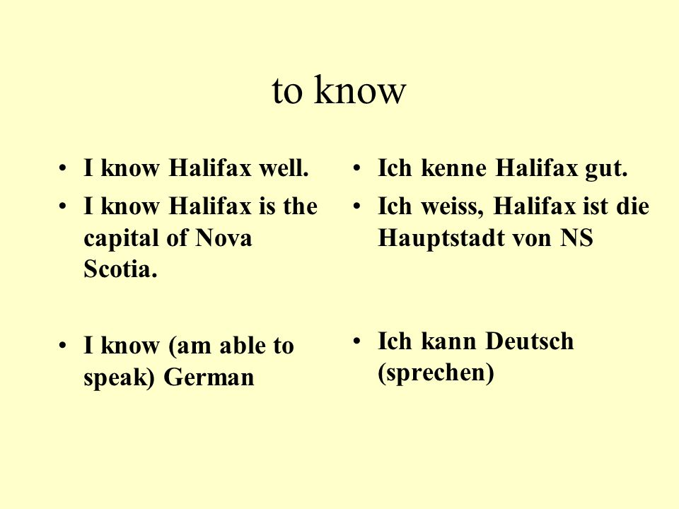 to know I know Halifax well. I know Halifax is the capital of Nova Scotia. I know (am able to speak) German Ich kenne Halifax gut. Ich weiss, Halifax