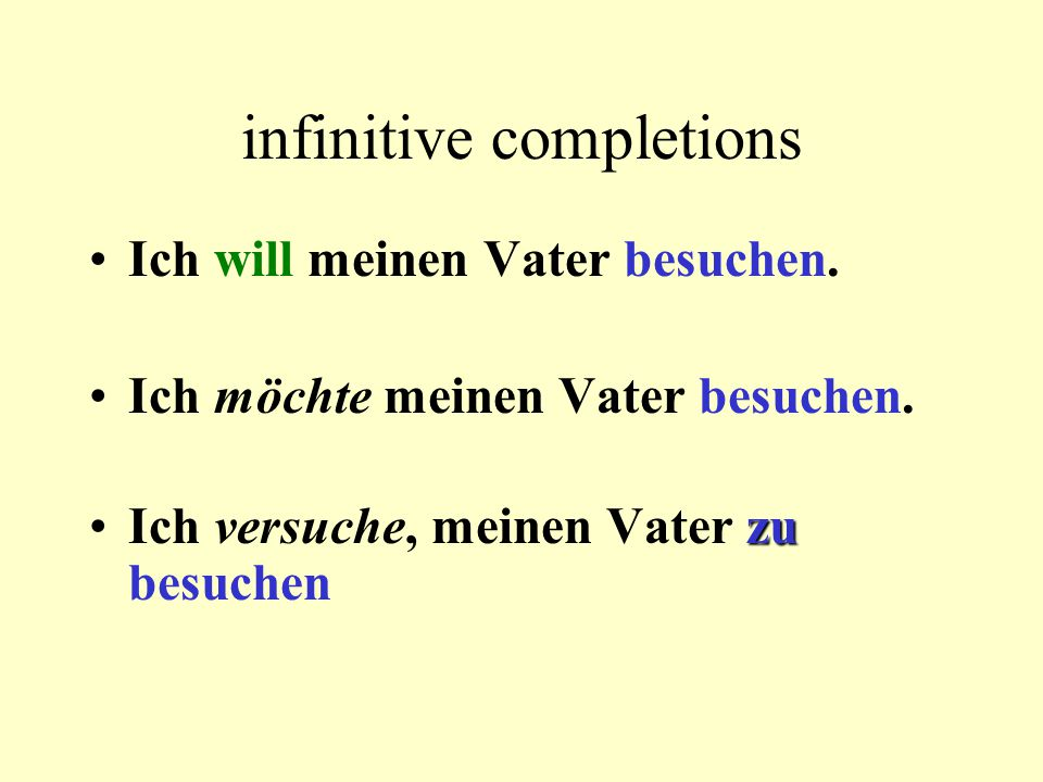 infinitive completions Ich will meinen Vater besuchen. Ich möchte meinen Vater besuchen. zuIch versuche, meinen Vater zu besuchen