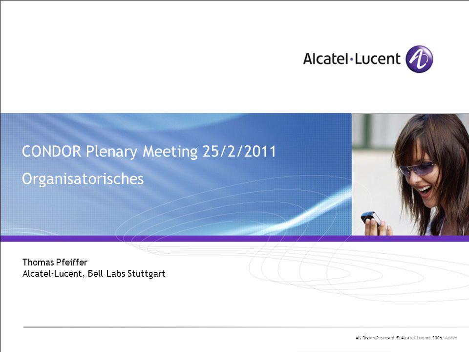 All Rights Reserved © Alcatel-Lucent 2006, ##### 2 | Presentation Title | Month 2006 Agenda für das CONDOR Plenary Meeting 25.2.2011 10:00 – 10:30- Begrüßung und Vorstellung - Projekt-Formalitäten (ALU) 10:30 – 12:30Status-Berichte der Partner - ALU-Beiträge - HHI-BM + PN - JDSU 12:30 – 13:30Mittagessen 13:30 – 15:30Status-Berichte (ct'd) - HHI-PC - UKa-IPQ - UKa-ITIV - Leoni 15:30 – 16:00Abschluß-Diskussion, nächste Schritte 16:00Schluß
