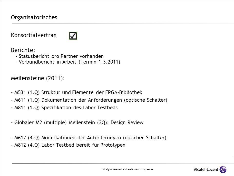 All Rights Reserved © Alcatel-Lucent 2006, ##### Organisatorisches Konsortialvertrag Berichte: - Statusbericht pro Partner vorhanden - Verbundbericht in Arbeit (Termin 1.3.2011) Meilensteine (2011): - M531 (1.Q) Struktur und Elemente der FPGA-Bibliothek - M611 (1.Q) Dokumentation der Anforderungen (optische Schalter) - M811 (1.Q) Spezifikation des Labor Testbeds - Globaler M2 (multiple) Meilenstein (3Q): Design Review - M612 (4.Q) Modifikationen der Anforderungen (opticher Schalter) - M812 (4.Q) Labor Testbed bereit für Prototypen