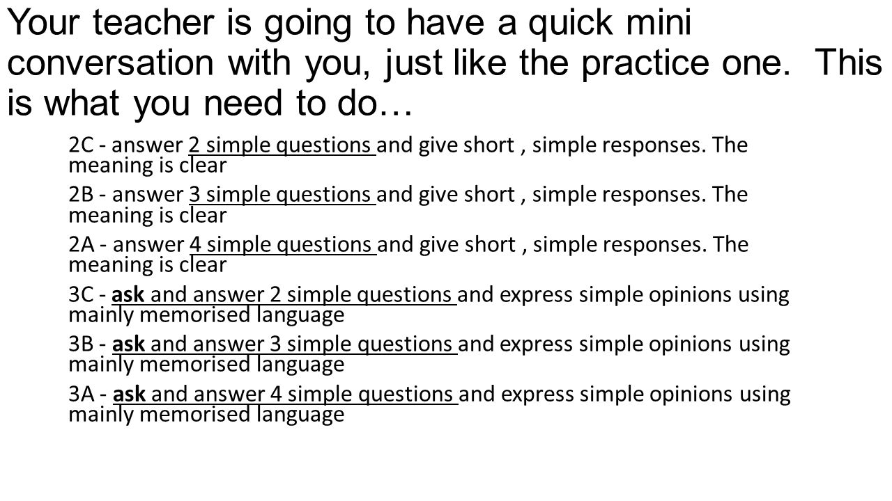 Your teacher is going to have a quick mini conversation with you, just like the practice one.