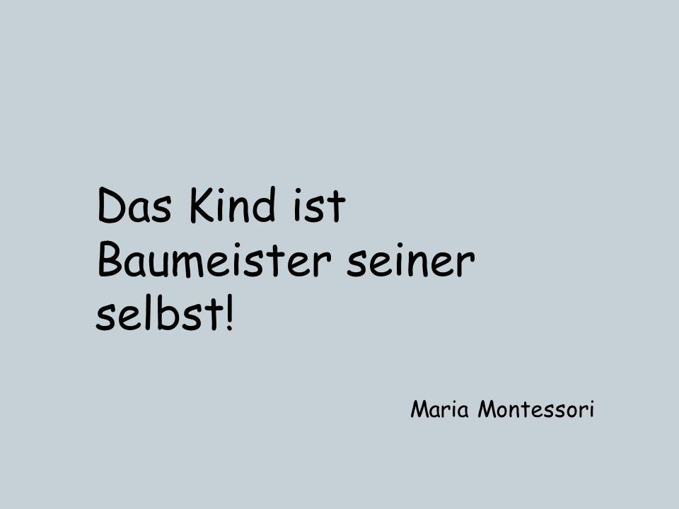 Das Kind ist Baumeister seiner selbst! Maria Montessori