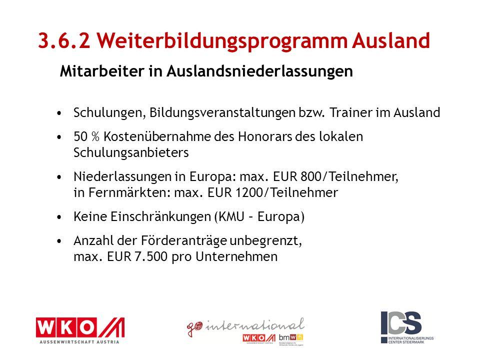 3.6.2 Weiterbildungsprogramm Ausland Mitarbeiter in Auslandsniederlassungen Schulungen, Bildungsveranstaltungen bzw. Trainer im Ausland 50 % Kostenübe