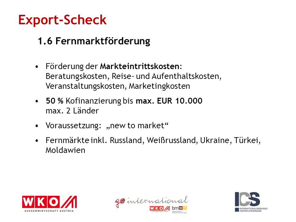 Export-Scheck 1.6 Fernmarktförderung Förderung der Markteintrittskosten: Beratungskosten, Reise- und Aufenthaltskosten, Veranstaltungskosten, Marketingkosten 50 % Kofinanzierung bis max.