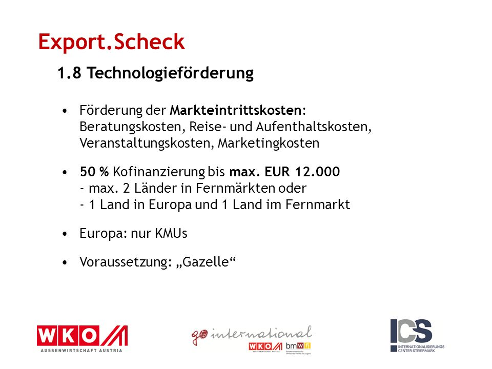 Export.Scheck 1.8 Technologieförderung Förderung der Markteintrittskosten: Beratungskosten, Reise- und Aufenthaltskosten, Veranstaltungskosten, Marketingkosten 50 % Kofinanzierung bis max.