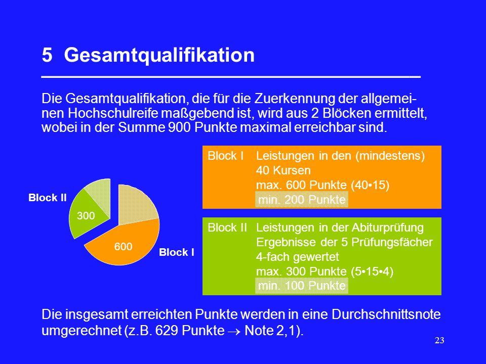 23 5 Gesamtqualifikation __________________________________ Die Gesamtqualifikation, die für die Zuerkennung der allgemei- nen Hochschulreife maßgebend ist, wird aus 2 Blöcken ermittelt, wobei in der Summe 900 Punkte maximal erreichbar sind.