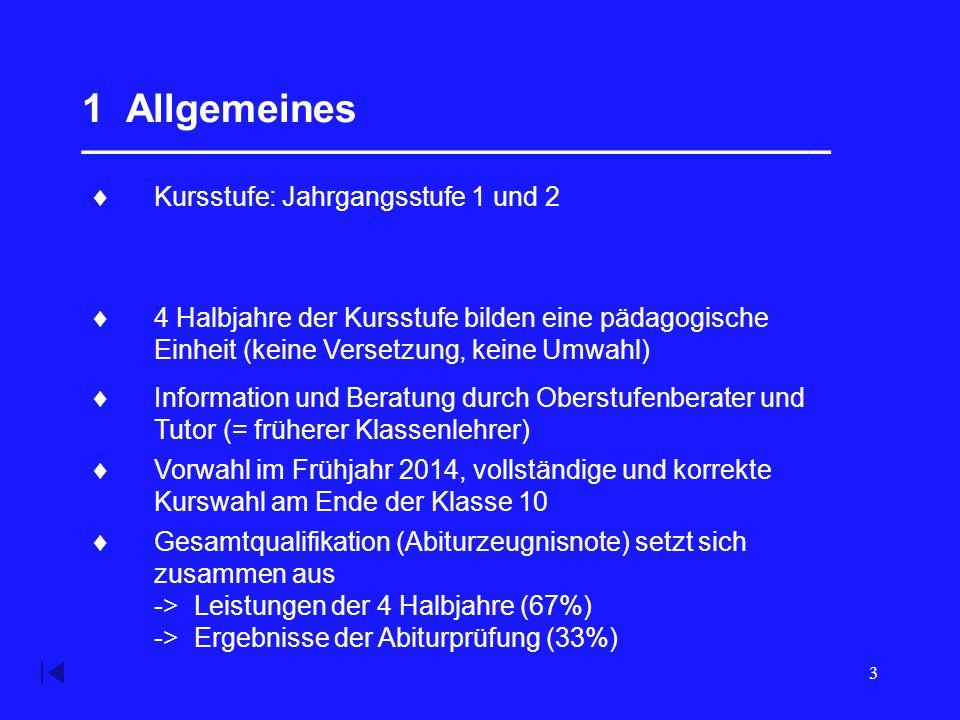 3 1 Allgemeines __________________________________  Kursstufe: Jahrgangsstufe 1 und 2  4 Halbjahre der Kursstufe bilden eine pädagogische Einheit (keine Versetzung, keine Umwahl)  Information und Beratung durch Oberstufenberater und Tutor (= früherer Klassenlehrer)  Vorwahl im Frühjahr 2014, vollständige und korrekte Kurswahl am Ende der Klasse 10  Gesamtqualifikation (Abiturzeugnisnote) setzt sich zusammen aus -> Leistungen der 4 Halbjahre (67%) -> Ergebnisse der Abiturprüfung (33%)