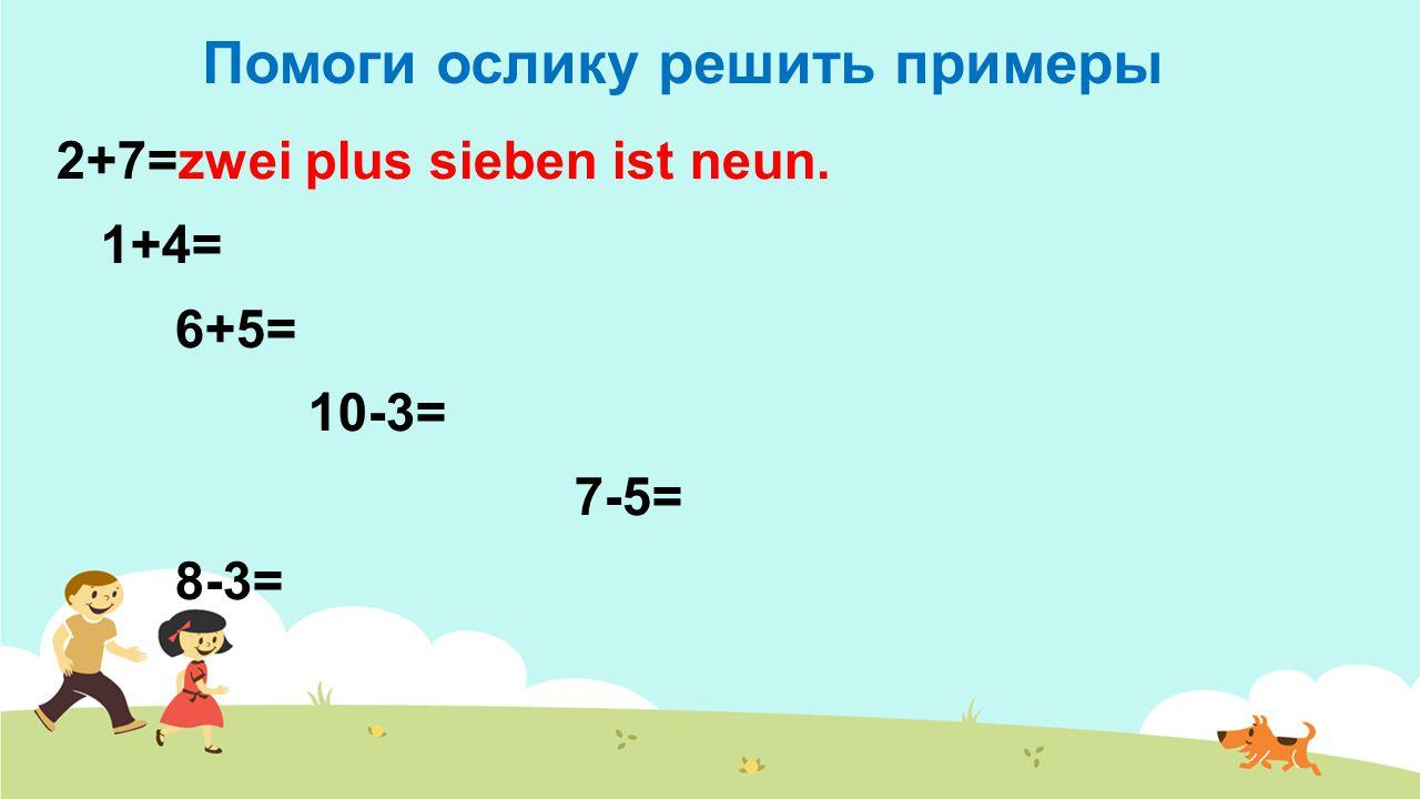 Помоги ослику решить примеры 2+7=zwei plus sieben ist neun. 1+4= 6+5= 10-3= 7-5= 8-3=