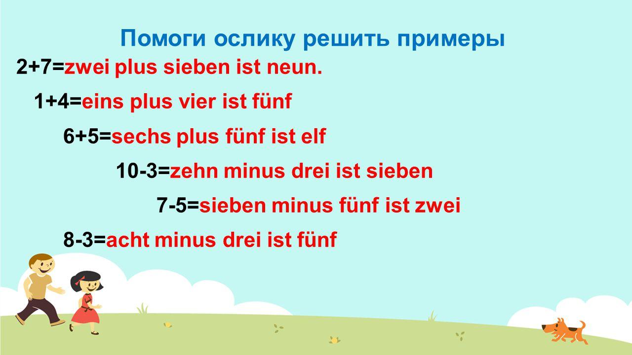 Помоги ослику решить примеры 2+7=zwei plus sieben ist neun. 1+4=eins plus vier ist fünf 6+5=sechs plus fünf ist elf 10-3=zehn minus drei ist sieben 7-
