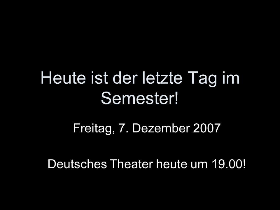 Heute ist der letzte Tag im Semester! Freitag, 7. Dezember 2007 Deutsches Theater heute um 19.00!