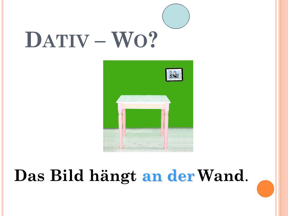 D ATIV – W O ? an der Das Bild hängt an der Wand.