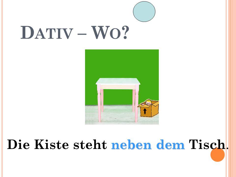 D ATIV – W O ? neben dem Die Kiste steht neben dem Tisch.